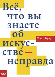 Всё, что вы знаете об искусстве — неправда / пер. с англ. — Ю. Евсеева ISBN 978-5-91103-513-6