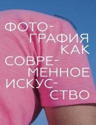 Фотография как современное искусство / Перевод — Александра Глебовская ISBN 978-5-91103-518-1
