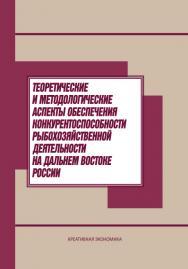 Теоретические и методологические аспекты обеспечения конкурентоспособности рыбохозяйственной деятельности на Дальнем Востоке России ISBN 978-5-91292-117-9