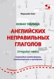 Новая таблица английских неправильных глаголов с переводом каждой формы, комментариями и примерами ISBN 978-5-91359-294-1