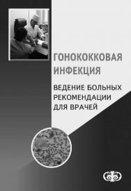 Гонококковая инфекция. Ведение больныX. Рекомендации для врачей ISBN 978-5-93929-180-4