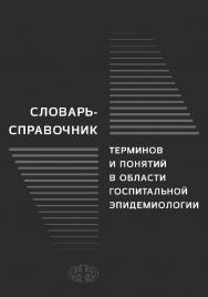 Словарь-справочник терминов и понятий в области госпитальной эпидемиологии ISBN 978-5-93929-265-8