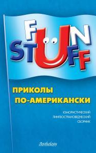 Fun Stuff : Приколы по-американски : Юмористический лингвострановедческий сборник ISBN 978-5-94962-174-5