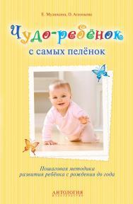 Чудо-ребёнок с самых пелёнок : Пошаговая методика развития ребёнка с рождения до года ISBN 978-5-94962-249-0