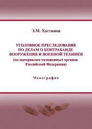 Уголовное преследование по делам о контрабанде вооружения и военной техники (по материалам таможенных органов Российской Федерации) ISBN 978-5-9590-0193-3