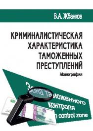 Криминалистическая характеристика таможенных преступлений ISBN 978-5-9590-0397-5