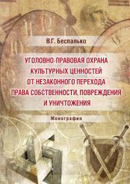 Уголовно-правовая охрана культурных ценностей от незаконного перехода права собственности, повреждения и уничтожения ISBN 978-5-9590-0418-7