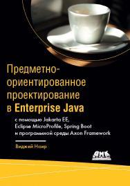 Предметно-ориентированное проектирование в Enterprise Java с помощью Jakarta EE, Eclipse MicroProfile, Spring Boot и программной среды Axon Framework / пер. с англ. А. В. Снастина ISBN 978-5-97060-872-2