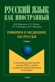 Говорим о медицине по-русски (II сертификационный уровень владения русским языком как иностранным в учебной и социально-профессиональной макросферах).  Учебник ISBN 978-5-9765-1428-7