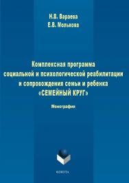 Комплексная программа социальной и психологической реабилитации и сопровождения семьи и ребенка «Семейный круг». — 2-е изд., стер. ISBN 978-5-9765-1710-3