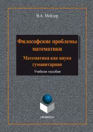 Философские проблемы математики: математика как наука гуманитарная:.  Учебное пособие ISBN 978-5-9765-1984-8
