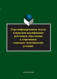 Персонифицированная модель повышения квалификации работников образования в современных социально-экономических условиях.  Монография ISBN 978-5-9765-2044-8