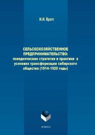 Сельскохозяйственное предпринимательство: поведенческие стратегии и практики в условиях трансформации сибирского общества (1914–1920 годы).  Монография ISBN 978-5-9765-2059-2