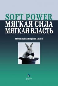 Soft Power, мягкая сила, мягкая власть. Междисциплинарный анализ   колл.  — 4-е изд., стер..  Монография ISBN 978-5-9765-2086-8
