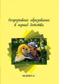 Непрерывное образование в период детства   : колл.  – 3-е изд., стер..  Монография ISBN 978-5-9765-2264-0