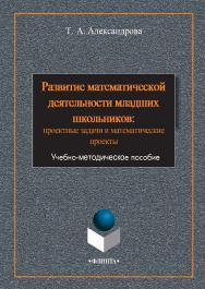 Развитие математической деятельности младших школьников: проектные задачи и математические проекты     - 3-е изд., стер. ISBN 978-5-9765-2382-1