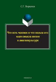 Что есть человек и что польза его: идея смысла жизни в лингвокультуре.  Монография ISBN 978-5-9765-2392-0