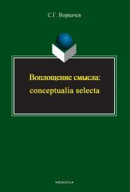 Воплощение смысла: conceptualia selecta    - 3-е изд., стер..  Монография ISBN 978-5-9765-2394-4