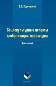 Социокультурные аспекты глобализации масс-медиа   курс лекций. – 3-е изд., стер. ISBN 978-5-9765-2469-9