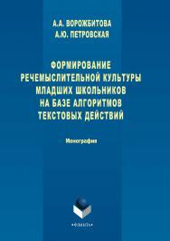 Формирование речемыслительной культуры младших школьников на базе алгоритмов текстовых действий.  Монография ISBN 978-5-9765-3291-5