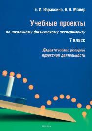 Учебные проекты по школьному физическому эксперименту: 7 класс. Дидактические ресурсы проектной деятельности ISBN 978-5-9765-3500-8