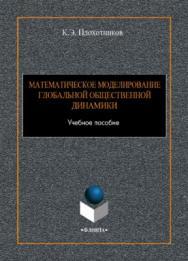 Математическое моделирование глобальной общественной динамики.  Учебное пособие ISBN 978-5-9765-3945-7