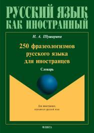 250 фразеологизмов русского языка для иностранцев : словарь ISBN 978-5-9765-3966-2