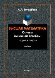 Высшая математика. Основы линейной алгебры. Теория и задачи: учебник.  Учебник ISBN 978-5-9765-4032-3