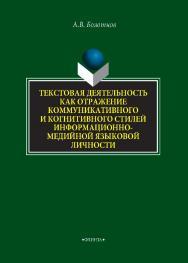 Текстовая деятельность как отражение коммуникативного и когнитивного стилей информационно-медийной языковой личности   монография / — 2-е изд., стер..  Монография ISBN 978-5-9765-4313-3