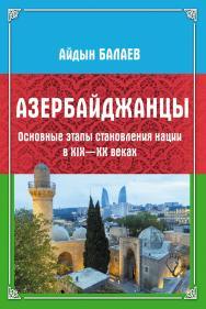 Азербайджанцы : Основные этапы становления нации в XIX—XX веках [Электронный ресурс] ISBN 978-5-9765-4388-1