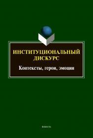 Институциональный дискурс: контексты, герои, эмоции : коллективная монография ISBN 978-5-9765-4404-8