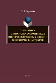 Динамика смыслового комплекса интертекстуальных единиц в поэтическом тексте [Электронный ресурс] : монография ISBN 978-5-9765-4411-6
