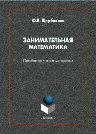 Занимательная математика [Электронный ресурс]: пособие для учителя математики ISBN 978-5-9765-4597-7