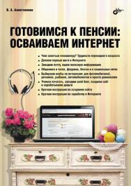 Готовимся к пенсии: осваиваем Интернет ISBN 978-5-9775-0660-1