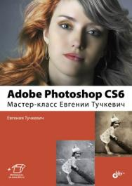 Adobe Photoshop CS6. Мастер-класс Евгении Тучкевич ISBN 978-5-9775-0862-9