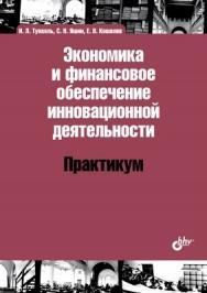 Экономика и финансовое обеспечение инновационной деятельности. Практикум ISBN 978-5-9775-0911-4