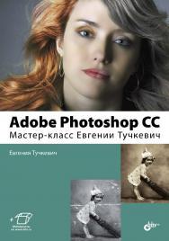 Adobe Photoshop CC. Мастер-класс Евгении Тучкевич ISBN 978-5-9775-3327-0