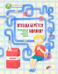 Откуда берётся молоко? Познавательные истории, лабиринты, задания. (Познавательные истории. Стёпа познаёт мир) ISBN 978-5-9775-4024-7