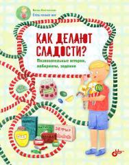 Как делают сладости? Познавательные истории, лабиринты, задания. (Познавательные истории. Стёпа познаёт мир) ISBN 978-5-9775-4026-1