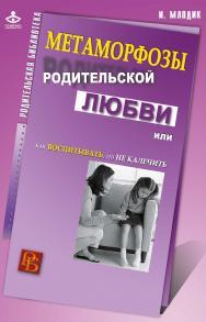 Метаморфозы родительской любви, или Как воспитывать, но не калечить ISBN 978-5-98563-383-2