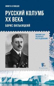 Русский Колумб XX Века. Борис Вилькицкий ISBN 978-5-98797-093-5