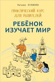 Ребенок изучает мир : Занятия с детьми 2–6 лет : Практический курс для родителей ISBN 978-5-9925-1110-9