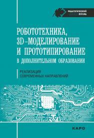 Робототехника, 3D-моделирование, прототипирование: Реализация современных направлений в дополнительном образовании: методические рекомендации для педагогов ISBN 978-5-9925-1251-9