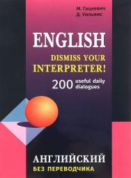 Dismiss your Interpreter! Английский без переводчика : 200 useful daily dialogues ISBN 978-5-9925-1269-4