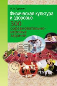 Физическая культура и здоровье. 300 соревновательно-игровых заданий ISBN 978-985-06-1911-2