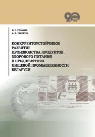 Конкурентоустойчивое развитие производства продуктов здорового питания в предприятиях пищевой промышленности Беларуси ISBN 978-985-08-2307-6