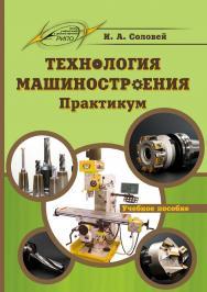 Технология машиностроения. Практикум ISBN 978-985-503-708-9