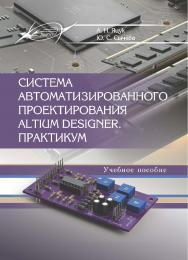 Система автоматизированного проектирования Altium Designer. Практикум ISBN 978-985-503-781-2
