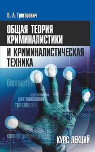 Общая теория криминалистики и криминалистическая техника : курс лекций ISBN 978-985-7081-23-3