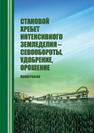 Становой хребет интенсивного земледелия - севообороты, удобрение, орошение : монография ISBN STGAU_2019_05